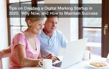 Tips on Creating a Digital Marking Startup in 2020:  Why Now, and How to Maintain Success